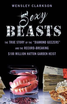 Sexy Beasts: The True Story of the Diamond Geezers and the Record-Breaking $100 Million Hatton Garden Heist, Wensley Clarkson