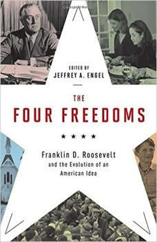 The Four Freedoms: Franklin D. Roosevelt and the Evolution of an American Idea, Jeffrey A. Engel