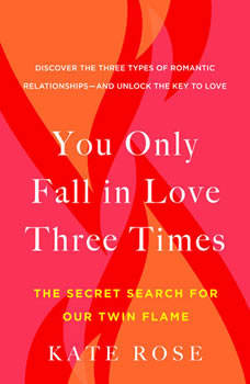 You Only Fall in Love Three Times: The Secret Search for Our Twin Flame, Kate Rose