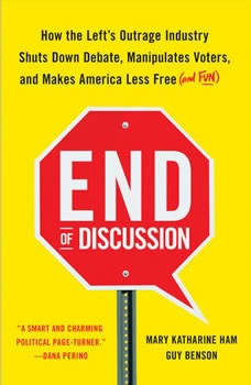 End of Discussion: How the Left's Outrage Industry Shuts Down Debate, Manipulates Voters, and Makes America Less Free (and Fun), Mary Katharine Ham