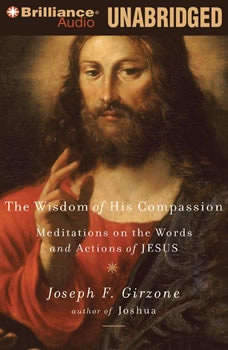 The Wisdom of His Compassion: Meditations on the Words and Actions of Jesus Meditations on the Words and Actions of Jesus, Joseph F. Girzone