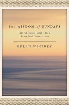 The Wisdom of Sundays: Life-Changing Insights from Super Soul Conversations Life-Changing Insights from Super Soul Conversations, Oprah Winfrey