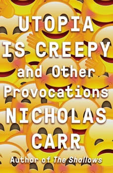 Utopia Is Creepy: And Other Provocations, Nicholas Carr