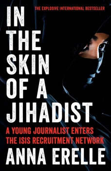In the Skin of a Jihadist: A Young Journalist Enters the ISIS Recruitment Network A Young Journalist Enters the ISIS Recruitment Network, Anna Erelle