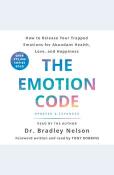 The Emotion Code: How to Release Your Trapped Emotions for Abundant Health, Love, and Happiness, Bradley Nelson