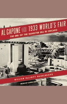 Al Capone and the 1933 World's Fair: The End of the Gangster Era in Chicago, William Elliott Hazelgrove