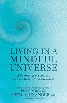 Living in a Mindful Universe: A Neurosurgeon's Journey into the Heart of Consciousness, Eben Alexander, MD