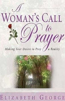 A Woman's Call to Prayer: Making Your Desire To Pray A Reality, Elizabeth George
