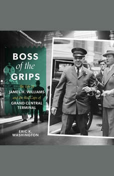Boss of the Grips: The Life of James H. Williams and the Red Caps of Grand Central Terminal, Eric K. Washington