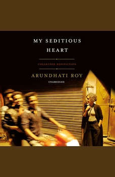 My Seditious Heart: Collected Nonfiction, Arundhati Roy