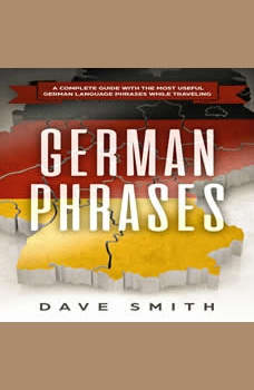 German Phrases: A Complete Guide With The Most Useful German Language Phrases While Traveling, Dave Smith