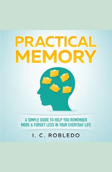 Practical Memory: A Simple Guide to Help You Remember More & Forget Less in Your Everyday Life, I. C. Robledo