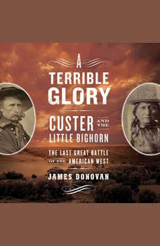 A Terrible Glory: Custer and the Little Bighorn - the Last Great Battle of the American West, James Donovan