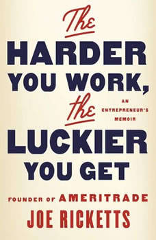 The Harder You Work, the Luckier You Get: An Entrepreneur's Memoir, Joe Ricketts