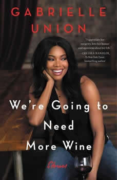 We're Going to Need More Wine: Stories That Are Funny, Complicated, and True Stories That Are Funny, Complicated, and True, Gabrielle Union