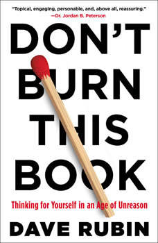 Don't Burn This Book: Thinking for Yourself in an Age of Unreason, Dave Rubin