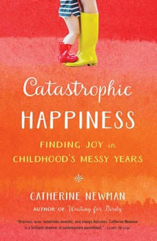 Catastrophic Happiness: Finding Joy in Childhood's Messy Years Finding Joy in Childhood's Messy Years, Catherine Newman