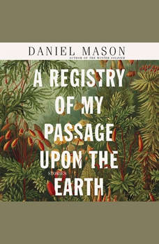 A Registry of My Passage upon the Earth: Stories, Daniel Mason