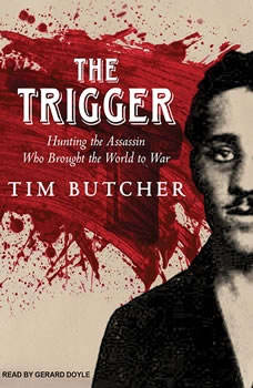 The Trigger: Hunting the Assassin Who Brought the World to War Hunting the Assassin Who Brought the World to War, Tim Butcher