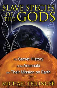 Slave Species of the Gods: The Secret History of the Anunnaki and Their Mission on Earth, Michael Tellinger