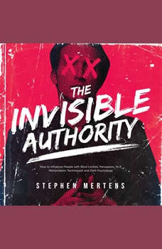 THE INVISIBLE AUTHORITY: How to Influence People with Mind Control, Persuasion, NLP, Manipulation Techniquest and Dark Psychology, Stephen Mertens