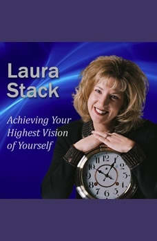 Achieving Your Highest Vision of Yourself: Designing Your Ideal Life Designing Your Ideal Life, Laura Stack MBA, CSP