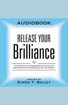 Release Your Brilliance: The 4 Steps to Transforming Your Life and Revealing Your Genius to the World, Simon T Bailey
