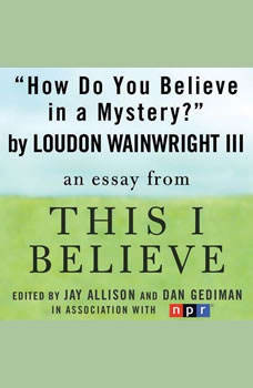 How Do You Believe in a Mystery?: A This I Believe Essay, Loudon Wainwright, III