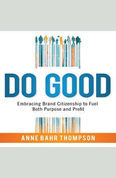 Do Good: Embracing Brand Citizenship to Fuel Both Purpose and Profit, Anne Bahr Thompson
