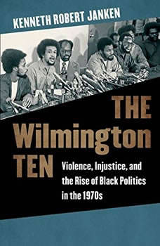 The Wilmington Ten: Violence, Injustice, and the Rise of Black Politics in the 1970s, Kenneth Robert Janken