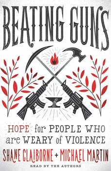 Beating Guns: Hope for People Who Are Weary of Violence, Shane Claiborne