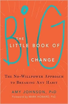 The Little Book of Big Change: The No-Willpower Approach to Breaking Any Habit, Amy Johnson, PhD