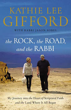 The Rock, the Road, and the Rabbi: My Journey into the Heart of Scriptural Faith and the Land Where It All Began, Kathie Lee Gifford