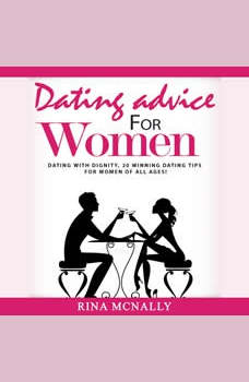 Dating Advice for Women: Dating With Dignity, 20 Winning Dating Tips for Women of All Ages, Rina Mcnally