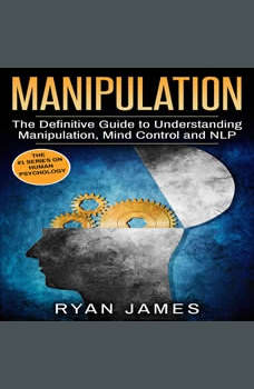 Manipulation: The Definitive Guide to Understanding Manipulation, MindControl and NLP, Ryan James