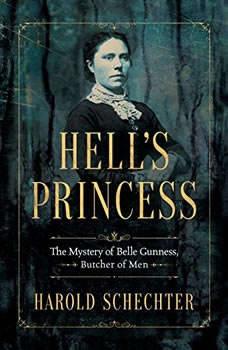 Hell's Princess: The Mystery of Belle Gunness, Butcher of Men, Harold Schechter