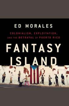 Fantasy Island: Colonialism, Exploitation, and the Betrayal of Puerto Rico Colonialism, Exploitation, and the Betrayal of Puerto Rico, Ed Morales