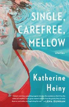 Single, Carefree, Mellow: Stories Stories, Katherine Heiny