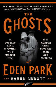 The Ghosts of Eden Park: The Bootleg King, the Women Who Pursued Him, and the Murder That Shocked Jazz-Age America, Karen Abbott