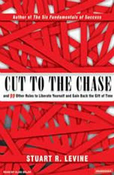 Cut to the Chase: And 99 Other Rules to Liberate Yourself and Gain Back the Gift of Time, Stuart R. Levine