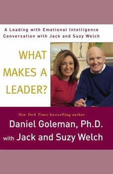 What Makes a Leader?: A Leading With Emotional Intelligence Conversation with Jack and Suzy Welch A Leading With Emotional Intelligence Conversation with Jack and Suzy Welch, Prof. Daniel Goleman, Ph.D.