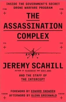 The Assassination Complex: Inside the Government's Secret Drone Warfare Program Inside the Government's Secret Drone Warfare Program, Jeremy Scahill