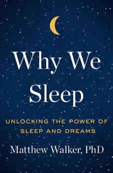 Why We Sleep: Unlocking the Power of Sleep and Dreams, Matthew Walker