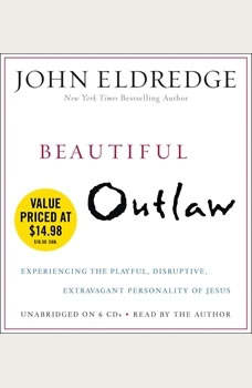 Beautiful Outlaw: Experiencing the Playful, Disruptive, Extravagant Personality of Jesus Experiencing the Playful, Disruptive, Extravagant Personality of Jesus, John Eldredge