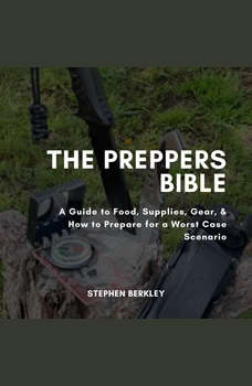 The Preppers Bible: A Guide to Food, Supplies, Gear, & How to Prepare for a Worst Case Scenario, Stephen Berkley