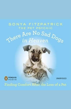 There Are No Sad Dogs in Heaven: Finding Comfort After the Loss of a Pet, Sonya Fitzpatrick