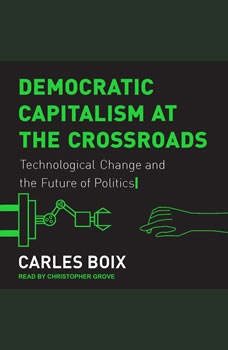 Democratic Capitalism at the Crossroads: Technological Change and the Future of Politics, Carles Boix