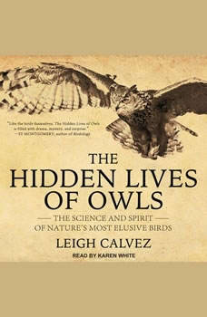 The Hidden Lives of Owls: The Science and Spirit of Nature's Most Elusive Birds, Leigh Calvez
