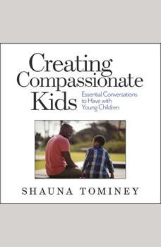 Creating Compassionate Kids: Essential Conversations to Have with Young Children, Shauna Tominey