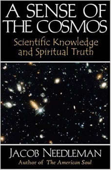 A Sense of the Cosmos: Scientific Knowledge and Spiritual Truth Scientific Knowledge and Spiritual Truth, Jacob Needleman